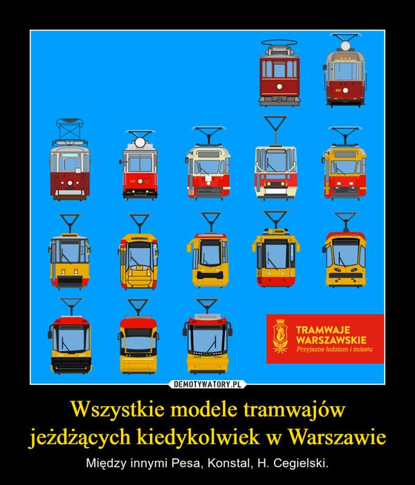 Wszystkie modele tramwajów jeżdżących kiedykolwiek w Warszawie – Między innymi Pesa, Konstal, H. Cegielski.