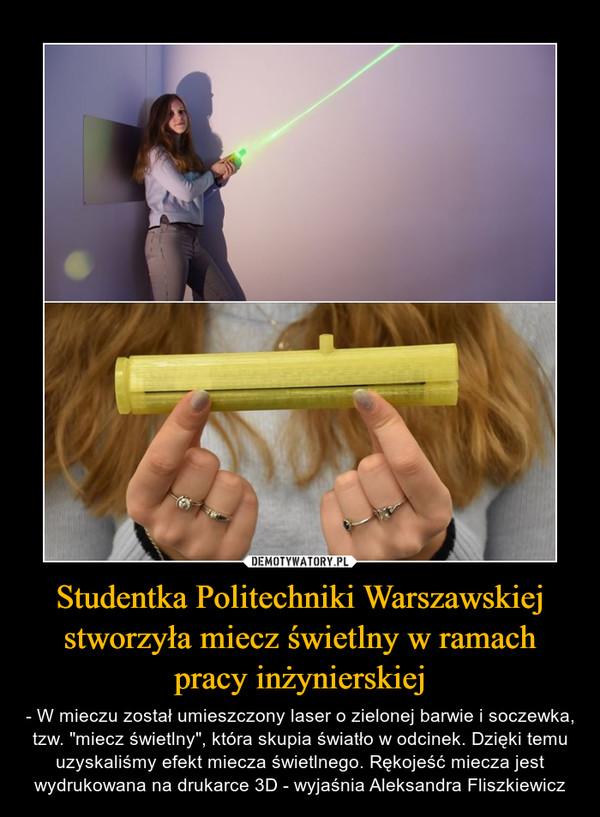"""Studentka Politechniki Warszawskiej stworzyła miecz świetlny w ramach pracy inżynierskiej – - W mieczu został umieszczony laser o zielonej barwie i soczewka, tzw. """"miecz świetlny"""", która skupia światło w odcinek. Dzięki temu uzyskaliśmy efekt miecza świetlnego. Rękojeść miecza jest wydrukowana na drukarce 3D - wyjaśnia Aleksandra Fliszkiewicz"""