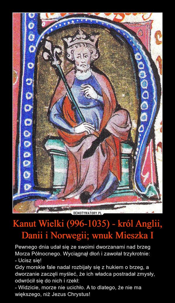 Kanut Wielki (996-1035) - król Anglii, Danii i Norwegii; wnuk Mieszka I – Pewnego dnia udał się ze swoimi dworzanami nad brzeg Morza Północnego. Wyciągnął dłoń i zawołał trzykrotnie:- Ucisz się!Gdy morskie fale nadal rozbijały się z hukiem o brzeg, a dworzanie zaczęli myśleć, że ich władca postradał zmysły, odwrócił się do nich i rzekł:- Widzicie, morze nie ucichło. A to dlatego, że nie ma większego, niż Jezus Chrystus!