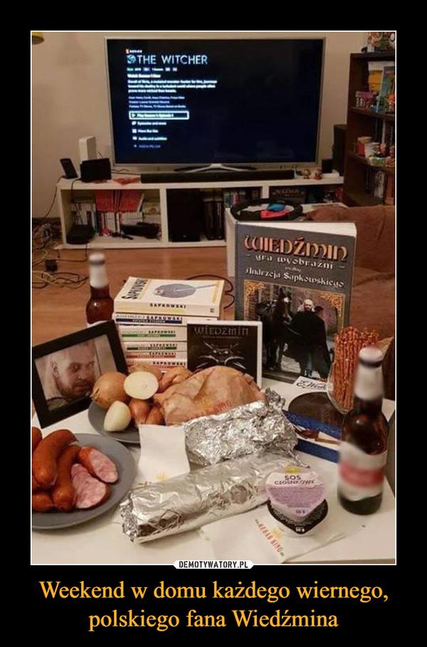 Weekend w domu każdego wiernego, polskiego fana Wiedźmina –