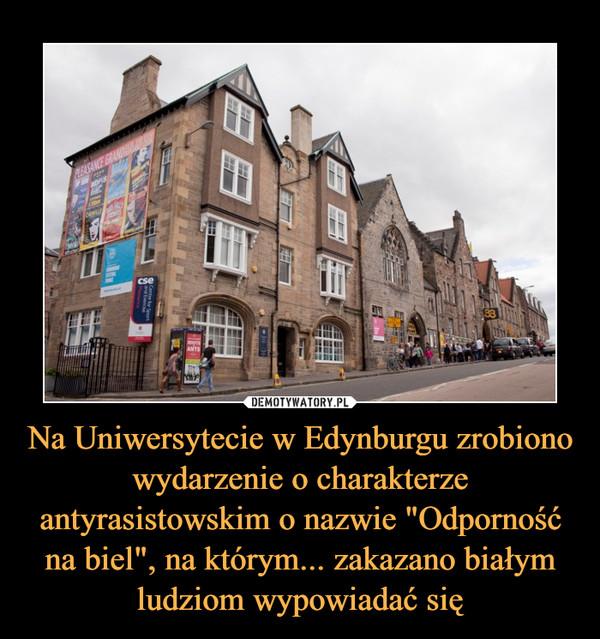 """Na Uniwersytecie w Edynburgu zrobiono wydarzenie o charakterze antyrasistowskim o nazwie """"Odporność na biel"""", na którym... zakazano białym ludziom wypowiadać się –"""