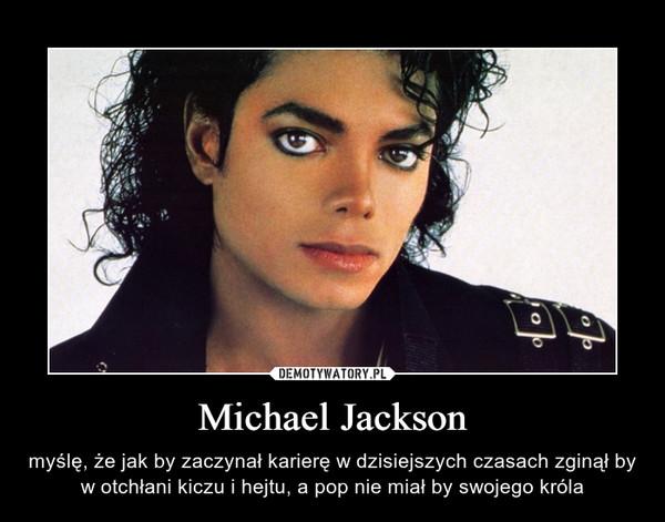 Michael Jackson – myślę, że jak by zaczynał karierę w dzisiejszych czasach zginął by w otchłani kiczu i hejtu, a pop nie miał by swojego króla