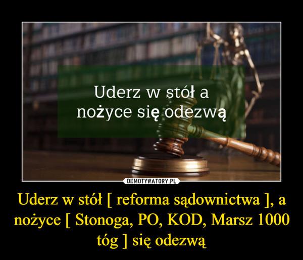 Uderz w stół [ reforma sądownictwa ], a nożyce [ Stonoga, PO, KOD, Marsz 1000 tóg ] się odezwą –