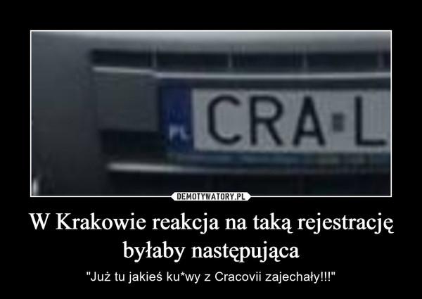 """W Krakowie reakcja na taką rejestrację byłaby następująca – """"Już tu jakieś ku*wy z Cracovii zajechały!!!"""""""