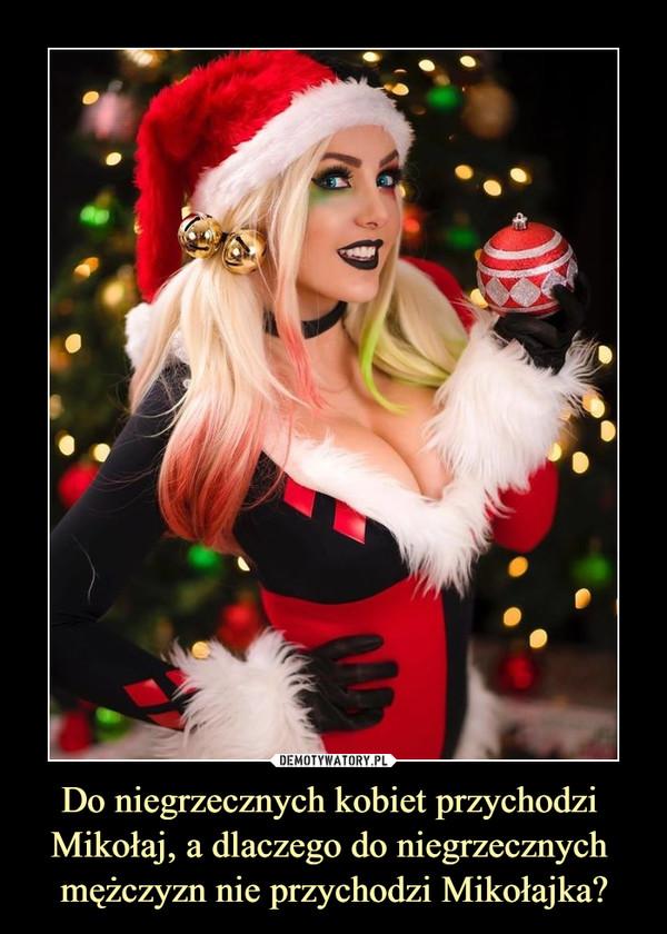 Do niegrzecznych kobiet przychodzi Mikołaj, a dlaczego do niegrzecznych mężczyzn nie przychodzi Mikołajka? –