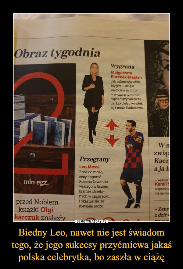 Biedny Leo, nawet nie jest świadom tego, że jego sukcesy przyćmiewa jakaś polska celebrytka, bo zaszła w ciążę –  Obraz tygodnia Wygrana Małgorzata Rozenek Majdan Jak informują tabloidy jest - dzięki metodzie in vitro - w czwartym miesiącu ciąży wieńczącej kilkuletni wysiłek jej i męża Radosława Przegrany Leo Messi Robi, co może, żeby dogonić Roberta Lewandowskiego w liczbie bramek strzelonych w ciągu roku i okazuje się, że niewiele może