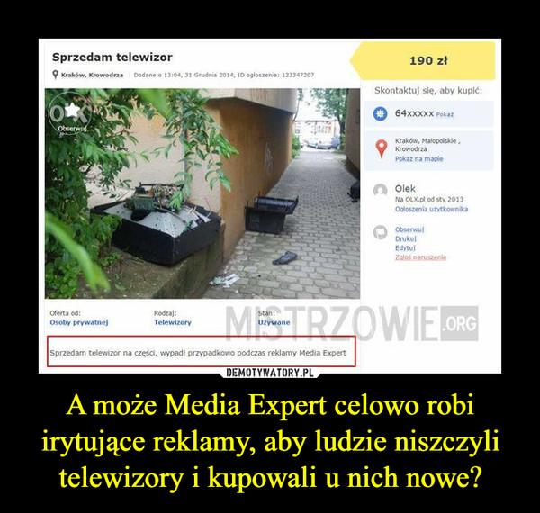 A może Media Expert celowo robi irytujące reklamy, aby ludzie niszczyli telewizory i kupowali u nich nowe? –