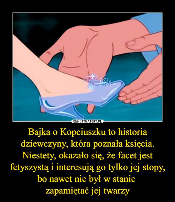 Bajka o Kopciuszku to historia dziewczyny, która poznała księcia. Niestety, okazało się, że facet jest fetyszystą i interesują go tylko jej stopy, bo nawet nie był w stanie zapamiętać jej twarzy –