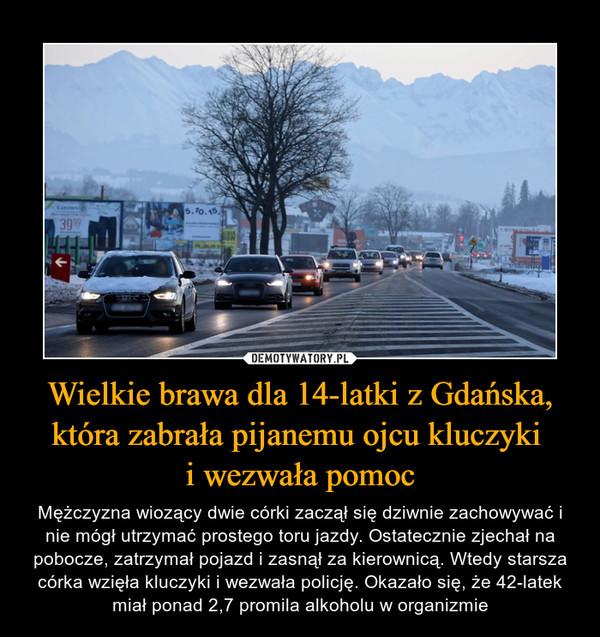 Wielkie brawa dla 14-latki z Gdańska, która zabrała pijanemu ojcu kluczyki i wezwała pomoc – Mężczyzna wiozący dwie córki zaczął się dziwnie zachowywać i nie mógł utrzymać prostego toru jazdy. Ostatecznie zjechał na pobocze, zatrzymał pojazd i zasnął za kierownicą. Wtedy starsza córka wzięła kluczyki i wezwała policję. Okazało się, że 42-latek miał ponad 2,7 promila alkoholu w organizmie