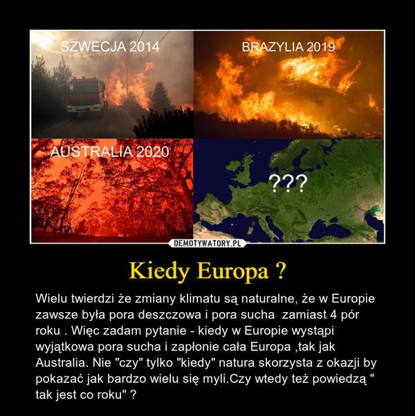 """Kiedy Europa ? – Wielu twierdzi że zmiany klimatu są naturalne, że w Europie zawsze była pora deszczowa i pora sucha  zamiast 4 pór roku . Więc zadam pytanie - kiedy w Europie wystąpi wyjątkowa pora sucha i zapłonie cała Europa ,tak jak Australia. Nie """"czy"""" tylko """"kiedy"""" natura skorzysta z okazji by pokazać jak bardzo wielu się myli.Czy wtedy też powiedzą """" tak jest co roku"""" ?"""