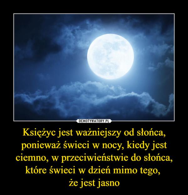 Księżyc jest ważniejszy od słońca, ponieważ świeci w nocy, kiedy jest ciemno, w przeciwieństwie do słońca, które świeci w dzień mimo tego, że jest jasno –