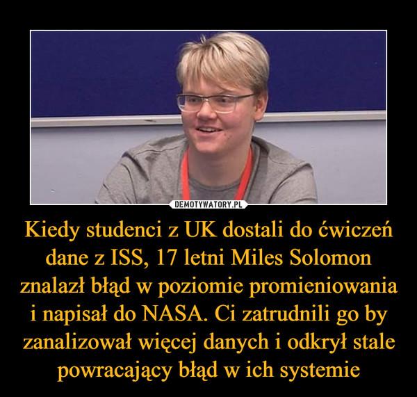 Kiedy studenci z UK dostali do ćwiczeń dane z ISS, 17 letni Miles Solomon znalazł błąd w poziomie promieniowania i napisał do NASA. Ci zatrudnili go by zanalizował więcej danych i odkrył stale powracający błąd w ich systemie –