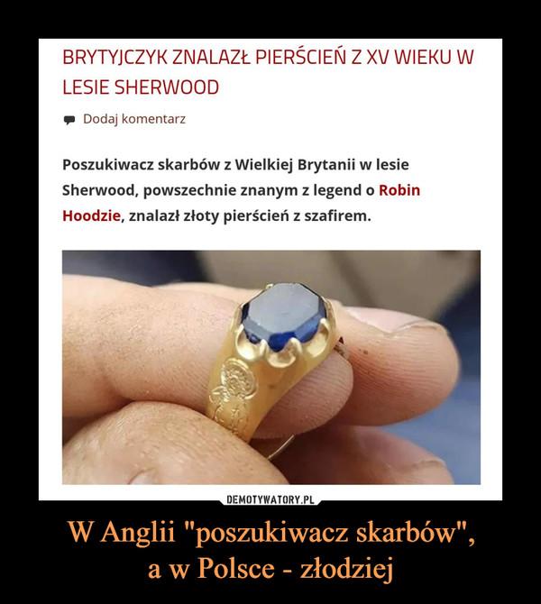 """W Anglii """"poszukiwacz skarbów"""",a w Polsce - złodziej –"""