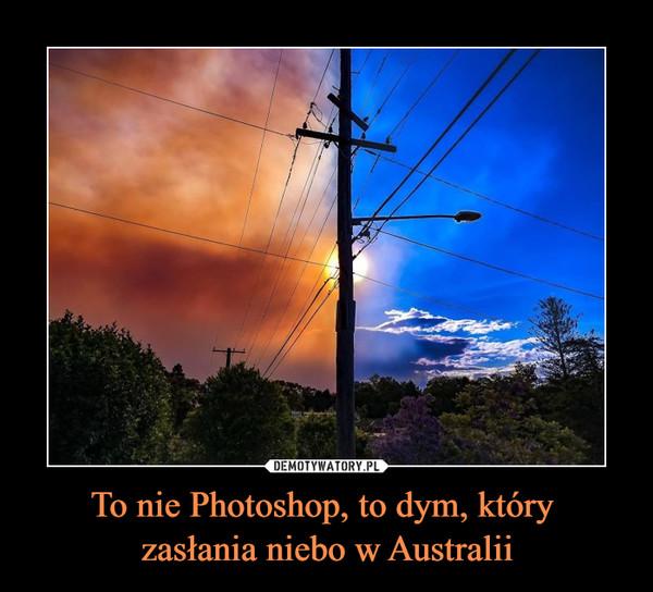 To nie Photoshop, to dym, który zasłania niebo w Australii –