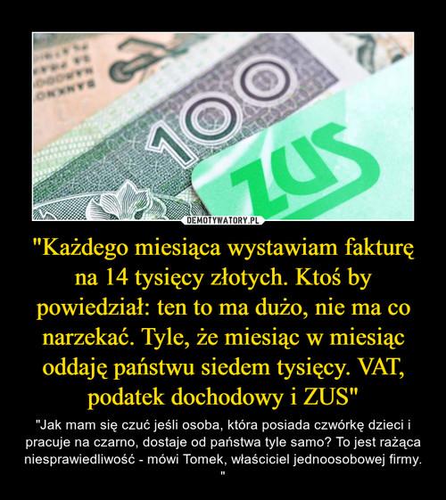 """""""Każdego miesiąca wystawiam fakturę na 14 tysięcy złotych. Ktoś by powiedział: ten to ma dużo, nie ma co narzekać. Tyle, że miesiąc w miesiąc oddaję państwu siedem tysięcy. VAT, podatek dochodowy i ZUS"""""""