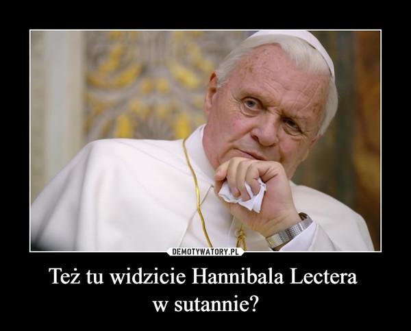 Też tu widzicie Hannibala Lectera w sutannie? –