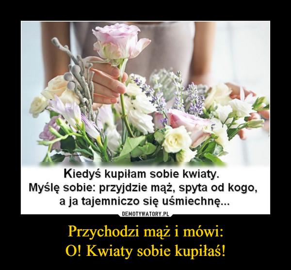 Przychodzi mąż i mówi:O! Kwiaty sobie kupiłaś! –  Kiedyś kupiłam sobie kwiaty.Myślę sobie: przyjdzie mąż, spyta od kogo,a ja tajemniczo się uśmiechnę...