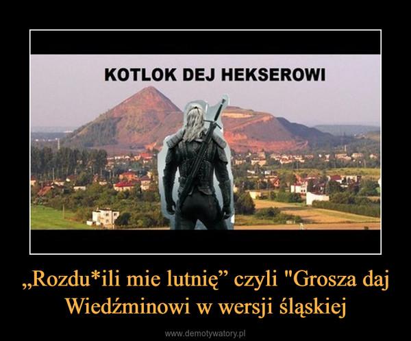 """""""Rozdu*ili mie lutnię"""" czyli """"Grosza daj Wiedźminowi w wersji śląskiej –"""