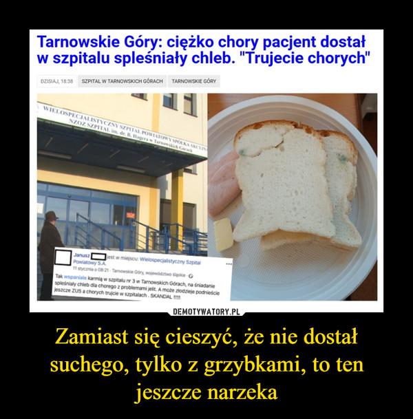 """Zamiast się cieszyć, że nie dostał suchego, tylko z grzybkami, to ten jeszcze narzeka –  Tarnowskie Góry: ciężko chory pacjent dostał w szpitalu spleśniały chleb. """"Trujecie chorych"""""""