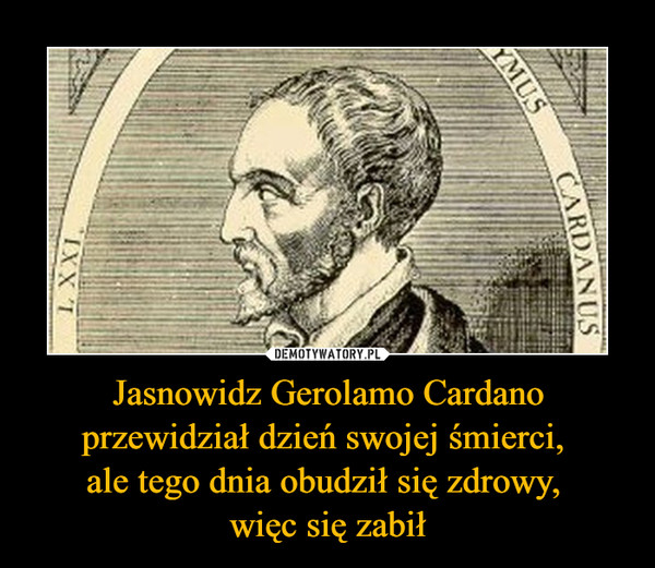 Jasnowidz Gerolamo Cardano przewidział dzień swojej śmierci, ale tego dnia obudził się zdrowy, więc się zabił –