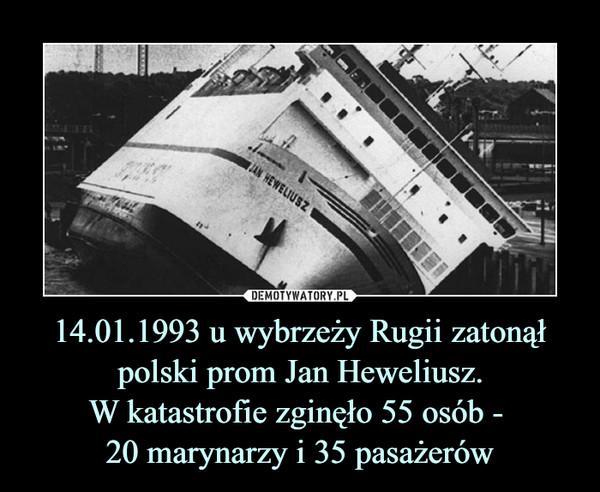 14.01.1993 u wybrzeży Rugii zatonął polski prom Jan Heweliusz.W katastrofie zginęło 55 osób - 20 marynarzy i 35 pasażerów –