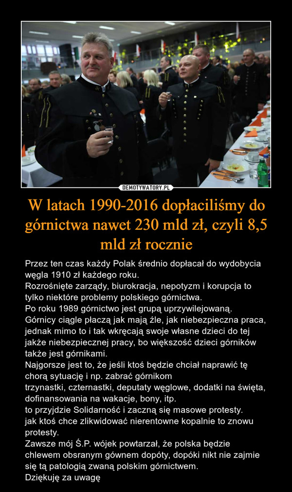 W latach 1990-2016 dopłaciliśmy do górnictwa nawet 230 mld zł, czyli 8,5 mld zł rocznie – Przez ten czas każdy Polak średnio dopłacał do wydobycia węgla 1910 zł każdego roku. Rozrośnięte zarządy, biurokracja, nepotyzm i korupcja to tylko niektóre problemy polskiego górnictwa. Po roku 1989 górnictwo jest grupą uprzywilejowaną. Górnicy ciągle płaczą jak mają źle, jak niebezpieczna praca, jednak mimo to i tak wkręcają swoje własne dzieci do tej jakże niebezpiecznej pracy, bo większość dzieci górników także jest górnikami.Najgorsze jest to, że jeśli ktoś będzie chciał naprawić tę chorą sytuację i np. zabrać górnikom trzynastki, czternastki, deputaty węglowe, dodatki na święta, dofinansowania na wakacje, bony, itp. to przyjdzie Solidarność i zaczną się masowe protesty. jak ktoś chce zlikwidować nierentowne kopalnie to znowu protesty.Zawsze mój Ś.P. wójek powtarzał, że polska będzie chlewem obsranym gównem dopóty, dopóki nikt nie zajmie się tą patologią zwaną polskim górnictwem. Dziękuję za uwagę