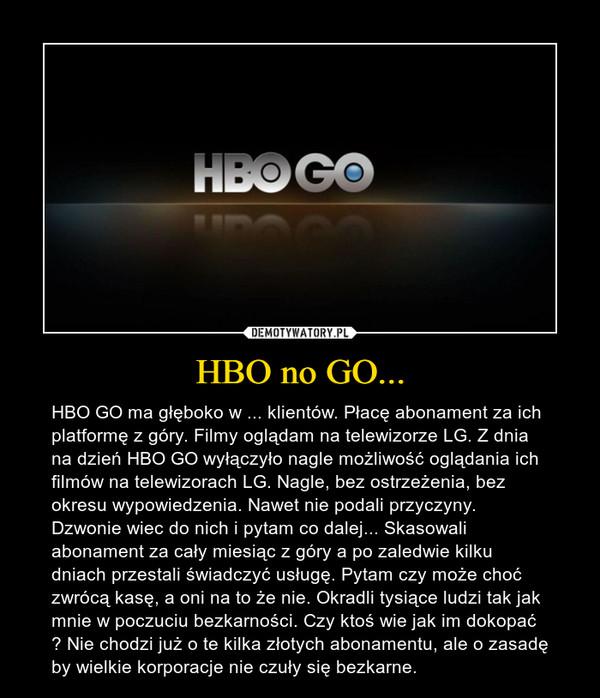 HBO no GO... – HBO GO ma głęboko w ... klientów. Płacę abonament za ich platformę z góry. Filmy oglądam na telewizorze LG. Z dnia na dzień HBO GO wyłączyło nagle możliwość oglądania ich filmów na telewizorach LG. Nagle, bez ostrzeżenia, bez okresu wypowiedzenia. Nawet nie podali przyczyny. Dzwonie wiec do nich i pytam co dalej... Skasowali abonament za cały miesiąc z góry a po zaledwie kilku dniach przestali świadczyć usługę. Pytam czy może choć zwrócą kasę, a oni na to że nie. Okradli tysiące ludzi tak jak mnie w poczuciu bezkarności. Czy ktoś wie jak im dokopać ? Nie chodzi już o te kilka złotych abonamentu, ale o zasadę by wielkie korporacje nie czuły się bezkarne.