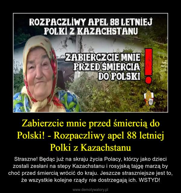 Zabierzcie mnie przed śmiercią do Polski! - Rozpaczliwy apel 88 letniej Polki z Kazachstanu – Straszne! Będąc już na skraju życia Polacy, którzy jako dzieci zostali zesłani na stepy Kazachstanu i rosyjską tajgę marzą by choć przed śmiercią wrócić do kraju. Jeszcze straszniejsze jest to, że wszystkie kolejne rządy nie dostrzegają ich. WSTYD!