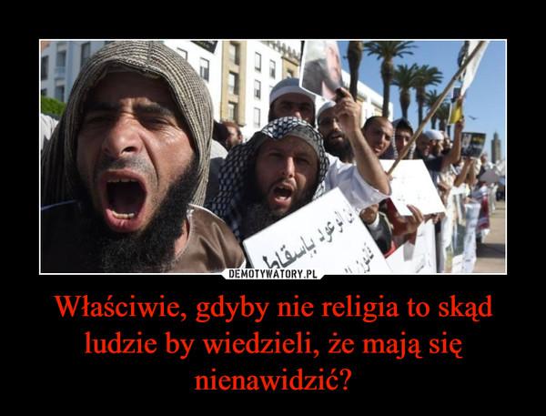 Właściwie, gdyby nie religia to skąd ludzie by wiedzieli, że mają się nienawidzić? –