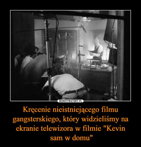 """Kręcenie nieistniejącego filmu gangsterskiego, który widzieliśmy na ekranie telewizora w filmie """"Kevin sam w domu"""" –"""
