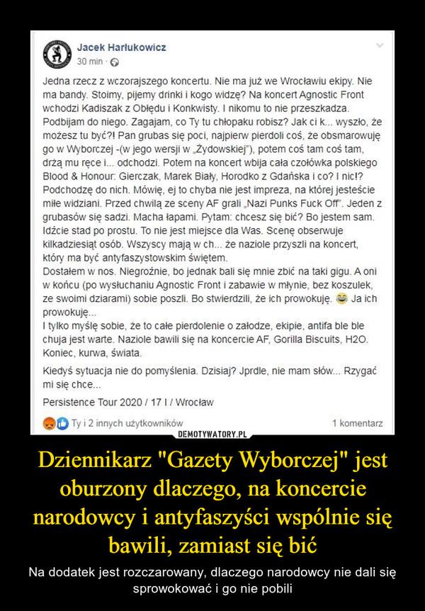 """Dziennikarz """"Gazety Wyborczej"""" jest oburzony dlaczego, na koncercie narodowcy i antyfaszyści wspólnie się bawili, zamiast się bić – Na dodatek jest rozczarowany, dlaczego narodowcy nie dali się sprowokować i go nie pobili Jacek Harłukowicz 30 min o Jedna rzecz z wczorajszego koncertu. Nie ma już we Wrocławiu ekipy. Nie ma bandy. Stoimy, pijemy dńnki i kogo widzę? Na koncert Agnostic Front wchodzi Kadiszak z Obłędu i Konkwisty. I nikomu to nie przeszkadza. Podbijam do niego. Zagajam, co Ty tu chłopaku robisz? Jak ci k... wyszło, że możesz tu być?! Pan grubas się poci, najpierw pierdoli coś, że obsmarowuję go w Wyborczej -(w jego wersji w ,,Zydowskiej""""), potem coś tam coś tam, drżą mu ręce i... odchodzi. Potem na koncert wbija cała czołówka polskiego Blood 8, Honour. Gierczak, Marek Biały, Horodko z Gdańska i co? I nic!? Podchodzę do nich. Mówię, ej to chyba nie jest impreza, na której jesteście m. widziani. Przed chwilą ze sceny AF grali Mazi Punks Fuck 011.. Jeden z grubasów się sadzi. Macha lapami. Pytam: chcesz się bić? Bo jestem sam. Idźcie stad po prostu. To nie jest miejsce dla Was. Scenę obserwuje kilkadziesiąt osób. Wszyscy mają w ch... że naziole przyszli na koncert, który ma być antyfaszystowskim świętem. Dostałem w nos. Niegroźnie, bo jednak .1i się mnie zbić na taki gigu. A oni w końcu (po ,sfuchaniu Agnostic Front i zabawie w młynie, bez koszulek, ze swoimi dziarami) sobie poszli. Bo stwierdzili, że ich prowokuję. 01 Ja ich prowokuję... I tylko myślę sobie, że to całe pierdolenie o załodze, ekipie, antifa ble ble chuja jest warte. Naziole bawili się na koncercie AF, Gorilla Biscuits, H2O. Koniec, kurwa, świata. Kiedyś sytuacja nie do pomyślenia. Dzisiaj? Jprdle, nie mam słów... Rzygać mi się chce... Persistence Tour 2020 / 17 I / Wrocław"""