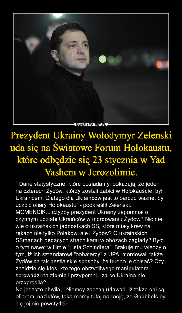 """Prezydent Ukrainy Wołodymyr Zełenski uda się na Światowe Forum Holokaustu, które odbędzie się 23 stycznia w Yad Vashem w Jerozolimie. – """"""""Dane statystyczne, które posiadamy, pokazują, że jeden na czterech Żydów, którzy zostali zabici w Holokauście, był Ukraińcem. Dlatego dla Ukraińców jest to bardzo ważne, by uczcić ofiary Holokaustu"""" - podkreślił Zełenski.MOMENCIK... czyżby prezydent Ukrainy zapomniał o czynnym udziale Ukraińców w mordowaniu Żydów? Nic nie wie o ukraińskich jednostkach SS, które miały krew na rękach nie tylko Polaków, ale i Żydów? O ukraińskich SSmanach będących strażnikami w obozach zagłady? Było o tym nawet w filmie """"Lista Schindlera"""". Brakuje mu wiedzy o tym, iż ich sztandarowi """"bohaterzy"""" z UPA, mordowali także Żydów na tak bestialskie sposoby, że trudno je opisać? Czy znajdzie się ktoś, kto tego obrzydliwego manipulatora sprowadzi na ziemie i przypomni,  za co Ukraina nie przeprosiła? No jeszcze chwila, i Niemcy zaczną udawać, iż także oni są ofiarami nazistów, taką mamy tutaj narrację, ze Goebbels by się jej nie powstydził."""