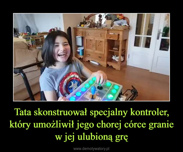 Tata skonstruował specjalny kontroler, który umożliwił jego chorej córce granie w jej ulubioną grę –