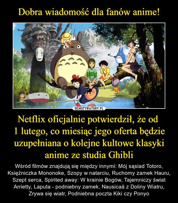 Netflix oficjalnie potwierdził, że od 1 lutego, co miesiąc jego oferta będzie uzupełniana o kolejne kultowe klasyki anime ze studia Ghibli – Wśród filmów znajdują się między innymi: Mój sąsiad Totoro, Księżniczka Mononoke, Szopy w natarciu, Ruchomy zamek Hauru, Szept serca, Spirited away: W krainie Bogów, Tajemniczy świat Arrietty, Laputa - podniebny zamek, Nausicaä z Doliny Wiatru, Zrywa się wiatr, Podniebna poczta Kiki czy Ponyo