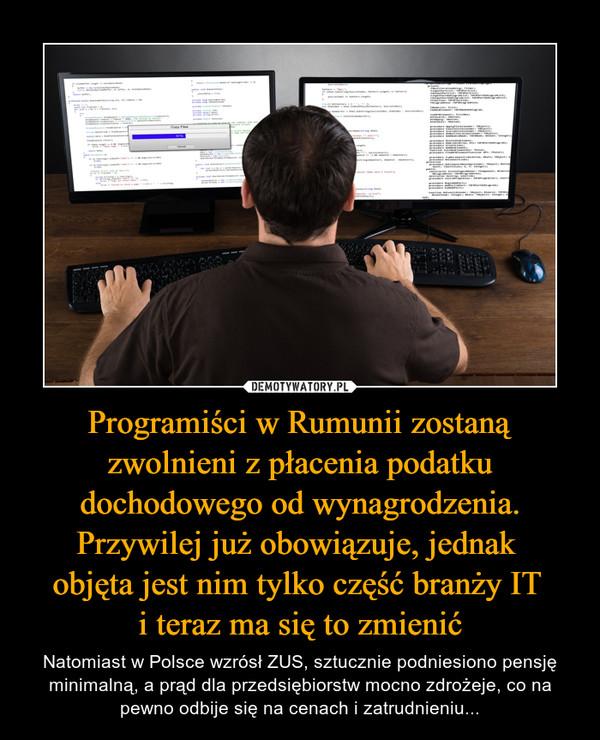 Programiści w Rumunii zostaną zwolnieni z płacenia podatku dochodowego od wynagrodzenia. Przywilej już obowiązuje, jednak objęta jest nim tylko część branży IT i teraz ma się to zmienić – Natomiast w Polsce wzrósł ZUS, sztucznie podniesiono pensję minimalną, a prąd dla przedsiębiorstw mocno zdrożeje, co na pewno odbije się na cenach i zatrudnieniu...