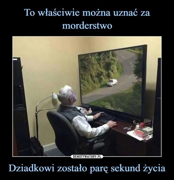 Dziadkowi zostało parę sekund życia –
