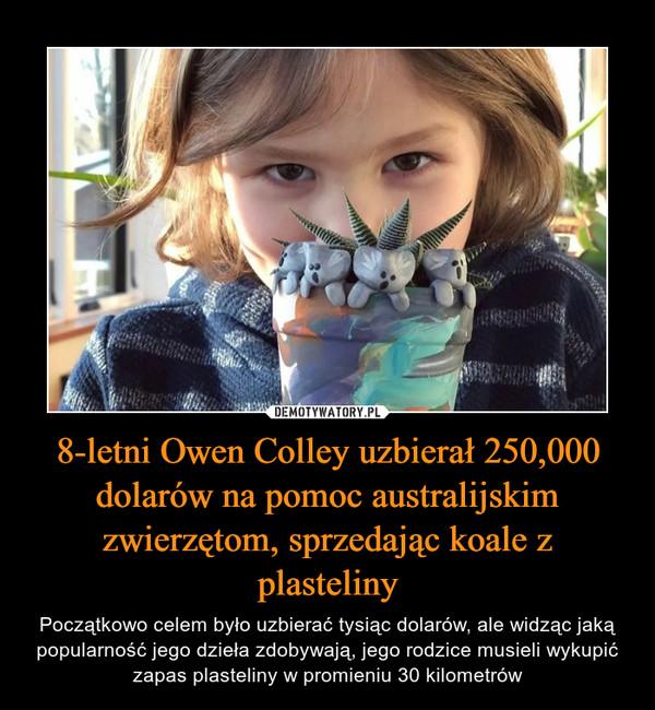 8-letni Owen Colley uzbierał 250,000 dolarów na pomoc australijskim zwierzętom, sprzedając koale z plasteliny – Początkowo celem było uzbierać tysiąc dolarów, ale widząc jaką popularność jego dzieła zdobywają, jego rodzice musieli wykupić zapas plasteliny w promieniu 30 kilometrów