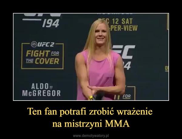 Ten fan potrafi zrobić wrażenie na mistrzyni MMA –