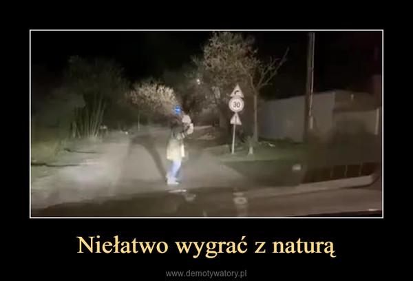 Niełatwo wygrać z naturą –