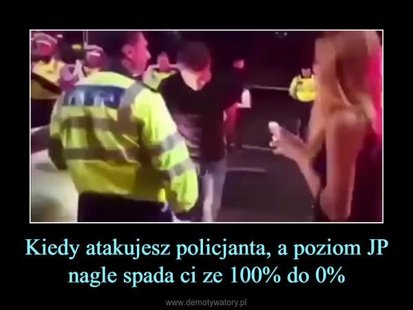Kiedy atakujesz policjanta, a poziom JP nagle spada ci ze 100% do 0% –