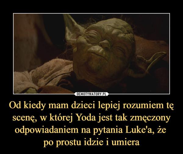 Od kiedy mam dzieci lepiej rozumiem tę scenę, w której Yoda jest tak zmęczony odpowiadaniem na pytania Luke'a, że  po prostu idzie i umiera