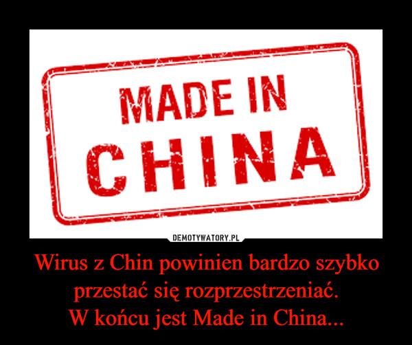Wirus z Chin powinien bardzo szybko przestać się rozprzestrzeniać.W końcu jest Made in China... –