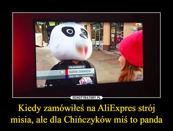 Kiedy zamówiłeś na AliExpres strój misia, ale dla Chińczyków miś to panda –