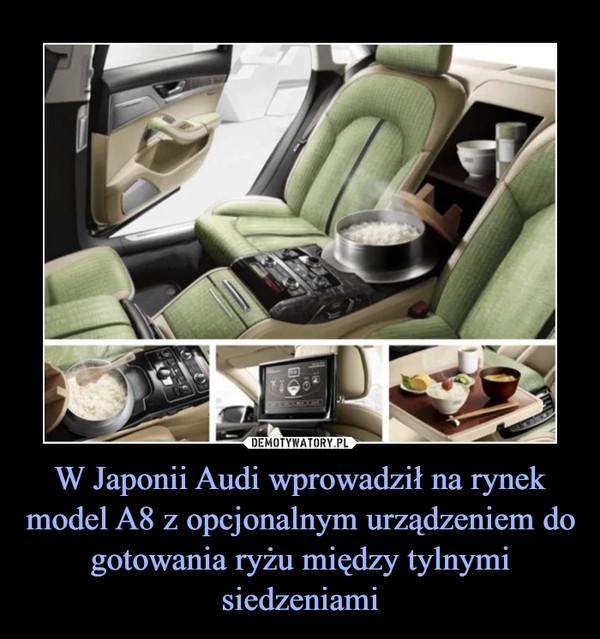 W Japonii Audi wprowadził na rynek model A8 z opcjonalnym urządzeniem do gotowania ryżu między tylnymi siedzeniami –