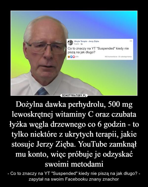 """Dożylna dawka perhydrolu, 500 mg lewoskrętnej witaminy C oraz czubata łyżka węgla drzewnego co 6 godzin - to tylko niektóre z ukrytych terapii, jakie stosuje Jerzy Zięba. YouTube zamknął mu konto, więc próbuje je odzyskać swoimi metodami – - Co to znaczy na YT """"Suspended"""" kiedy nie piszą na jak długo? - zapytał na swoim Facebooku znany znachor"""