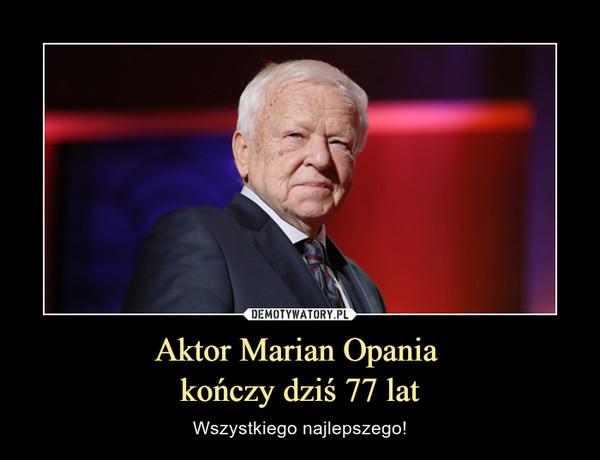 Aktor Marian Opania kończy dziś 77 lat – Wszystkiego najlepszego!