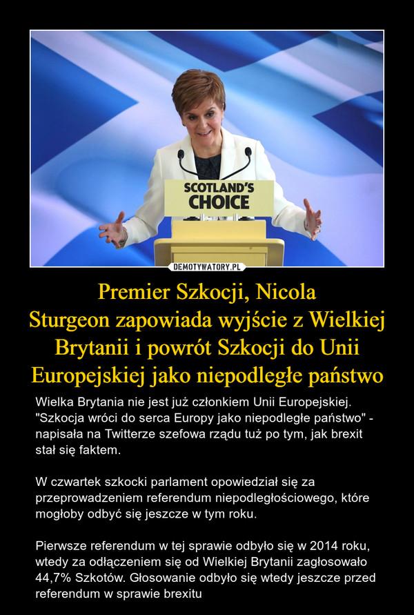 """Premier Szkocji, NicolaSturgeon zapowiada wyjście z Wielkiej Brytanii i powrót Szkocji do Unii Europejskiej jako niepodległe państwo – Wielka Brytania nie jest już członkiem Unii Europejskiej.""""Szkocja wróci do serca Europy jako niepodległe państwo"""" - napisała na Twitterze szefowa rządu tuż po tym, jak brexit stał się faktem.W czwartek szkocki parlament opowiedział się za przeprowadzeniem referendum niepodległościowego, które mogłoby odbyć się jeszcze w tym roku. Pierwsze referendum w tej sprawie odbyło się w 2014 roku, wtedy za odłączeniem się od Wielkiej Brytanii zagłosowało 44,7% Szkotów. Głosowanie odbyło się wtedy jeszcze przed referendum w sprawie brexitu"""