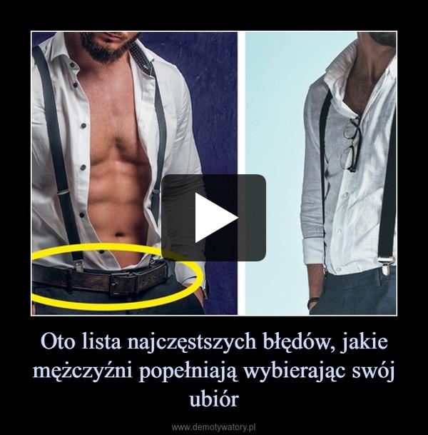 Oto lista najczęstszych błędów, jakie mężczyźni popełniają wybierając swój ubiór –