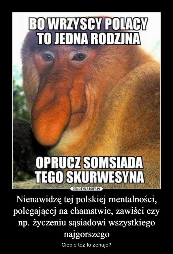 Nienawidzę tej polskiej mentalności, polegającej na chamstwie, zawiści czy np. życzeniu sąsiadowi wszystkiego najgorszego – Ciebie też to żenuje?