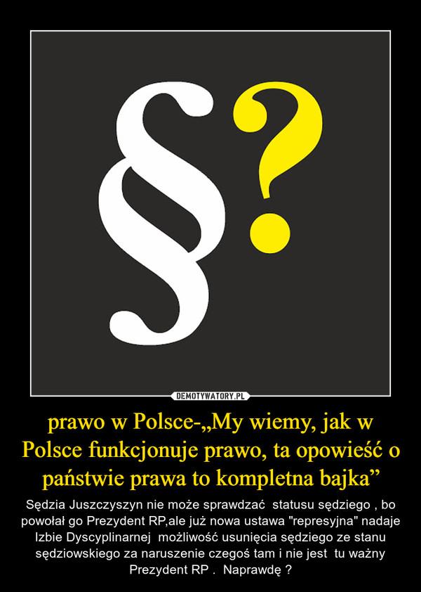 """prawo w Polsce-""""My wiemy, jak w Polsce funkcjonuje prawo, ta opowieść o państwie prawa to kompletna bajka"""" – Sędzia Juszczyszyn nie może sprawdzać  statusu sędziego , bo powołał go Prezydent RP,ale już nowa ustawa """"represyjna"""" nadaje Izbie Dyscyplinarnej  możliwość usunięcia sędziego ze stanu sędziowskiego za naruszenie czegoś tam i nie jest  tu ważny Prezydent RP .  Naprawdę ?"""